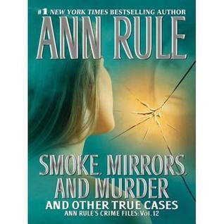 Smoke, Mirrors And Murder: And Other True Cases Ann Rule