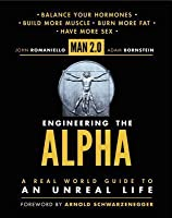 Man 2.0 Engineering the Alpha: A Real World Guide to an Unreal Life