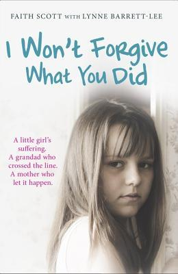 I Wont Forgive What You Did: A little girls suffering. A mother who let it happen Faith Scott