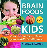 Brain Foods for Kids: Over 100 Recipes to Boost Your Child's Intelligence