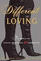 Different Loving: A Complete Exploration of the World of Sexual Dominance and Submission