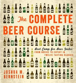 The Complete Beer Course: Boot Camp for Beer Geeks: From Novice to Expert in Twelve Tasting Classes  by  Joshua M. Bernstein
