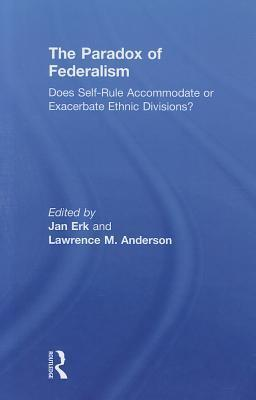 The Paradox of Federalism: Does Self-Rule Accommodate or Exacerbate Ethnic Divisions? Jan Erk