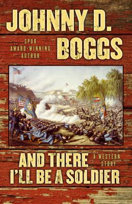 And There Ill Be a Soldier: A Western Story  by  Johnny D. Boggs
