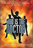 Who Is the Doctor: The Unofficial Guide to Doctor Whothe New Series