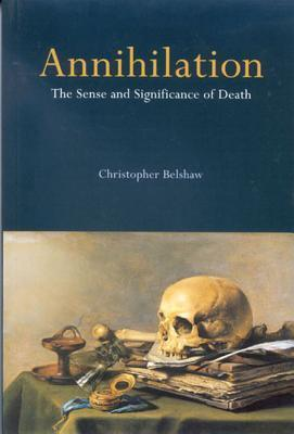 nnihilation: The Sense and Significance of Death  by  Christopher Belshaw