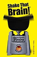 Shake That Brain: How to Create Winning Solutions and Have Fun While You're at It