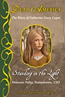 Standing in the Light: The Captive Diary of Catherine Carey Logan, Delaware Valley, Pennsylvania, 1763 (Dear America Series)