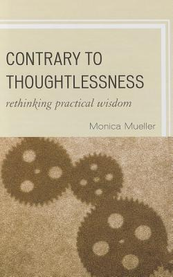 Contrary to Thoughtlessness: Rethinking Practical Wisdom Monica Mueller