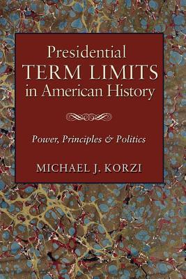 Presidential Term Limits in American History: Power, Principles, and Politics  by  Michael J. Korzi