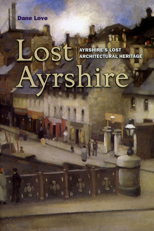 Lost Ayrshire: Ayrshires Lost Architectural Heritage Dane Love