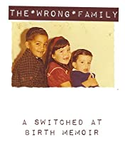 THE WRONG FAMILY, A Switched At Birth Memoir