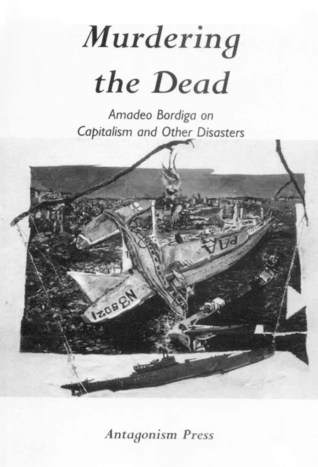 Murdering the Dead: Amadeo Bordiga on Capitalism and Other Disasters  by  Amadeo Bordiga