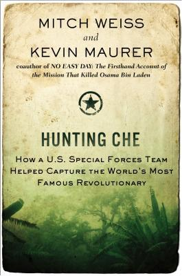 Hunting Che: How a U.S. Special Forces Team Helped Capture the Worlds Most Famous Revolutionary Mitch  Weiss