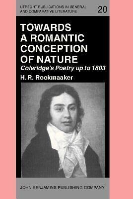 Towards A Romantic Conception Of Nature: Coleridges Poetry Up To 1803: A Study In The History Of Ideas  by  H.R. Rookmaaker