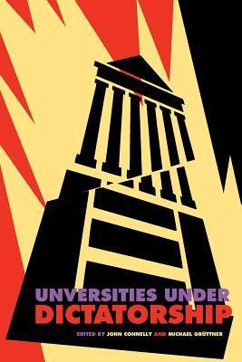 Universities Under Dictatorship  by  John Connelly