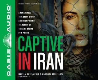 Captive in Iran (Library Edition): A Remarkable True Story of Hope and Triumph amid the Horror of Tehrans Brutal Evin Prison  by  Maryam Rostampour