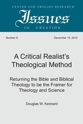 A Critical Realists Theological Method: Returning the Bible and Biblical Theology to Be the Framer for Theology and Science  by  Douglas W. Kennard