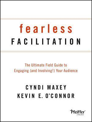 Fearless Facilitation: The Ultimate Field Guide to Engaging (and Involving!) Your Audience  by  Cyndi Maxey