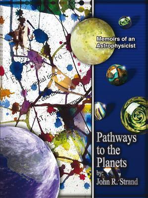 Pathways to the Planets: Memoirs of an Astrophysicist John R. Strand