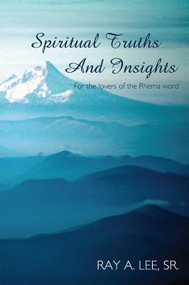 Spiritual Truths and Insights: For the Lovers of the Rhema Word  by  Ray A. Lee Sr.