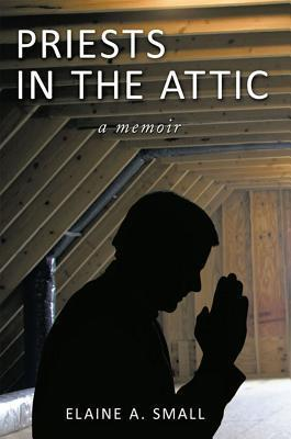 Priests in the Attic: In My Fathers House Elaine A. Small