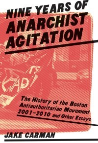 Nine Years of Anarchist Agitation: The History of the Boston Anti-Authoritarian Movement (2001-2010) and Other Essays Jake Carman
