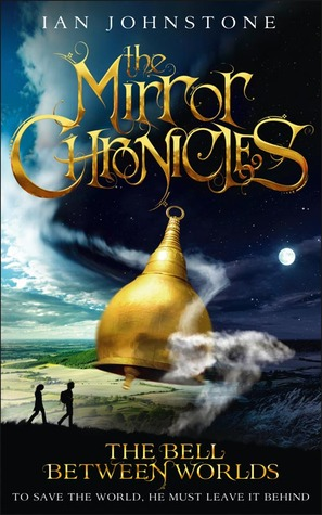 The Bell Between Worlds (The Mirror Chronicles, #1) Ian  Johnstone