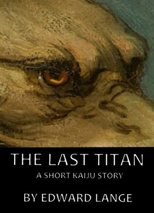 The Last Titan: A Short Kaiju Story  by  Edward Lange