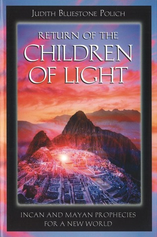 Return of the Children of Light: Incan and Mayan Prophecies for a New World Judith Bluestone Polich