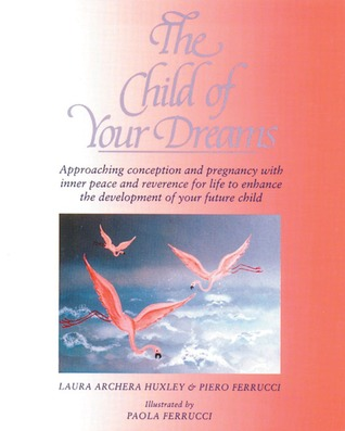 The Child of Your Dreams: Approaching Conception and Pregnancy with Inner Peace and Reverence for Life Laura Archera Huxley