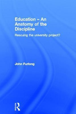 Education an Anatomy of the Discipline: Rescuing the University Project? John Furlong