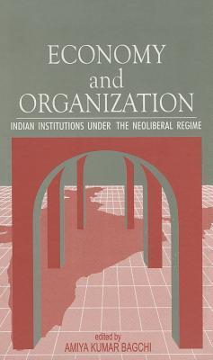 Economy and Organization: Indian Institutions Under the Neoliberal Regime  by  Amiya Kumar Bagchi