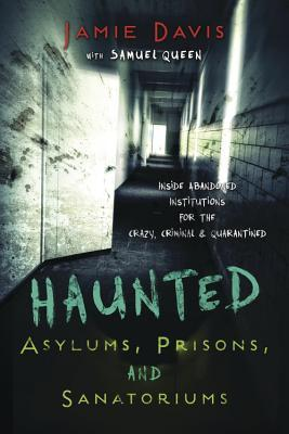 Haunted Asylums, Prisons, and Sanatoriums: Inside Abandoned Institutions for the Crazy, Criminal & Quarantined  by  Jamie Davis