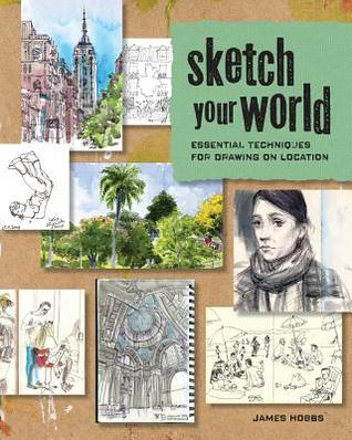 Sketch Your World: Essential Techniques for Drawing on Location James  Hobbs