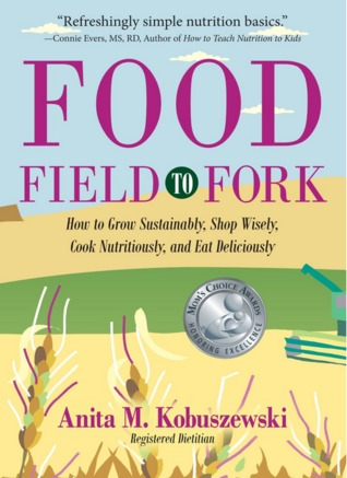 Food, Field to Fork: How to Grow Sustainably, Shop Wisely, Cook Nutritiously, and Eat Deliciously Anita Kobuszewski