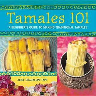 Tamales 101: A Beginners Guide to Making Traditional Tamales Alice Guadalupe Tapp