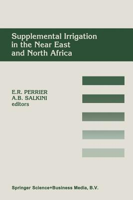 Supplemental Irrigation in the Near East and North Africa: Proceedings of a Workshop on Regional Consultation on Supplemental Irrigation. Icarda and Fao, Rabat, Morocco, 7 9 December, 1987  by  Eugene R Perrier