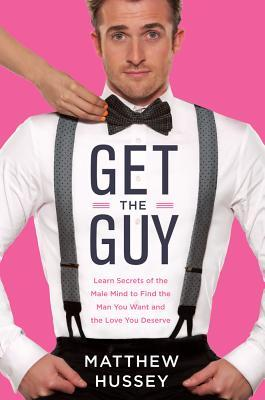 Get the Guy: Learn Secrets of the Male Mind to Find the Man You Want and the Love You Deserve Matthew Hussey