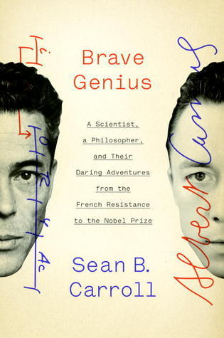 Brave Genius: A Scientist, a Philosopher, and Their Daring Adventures from the French Resistance to the Nobel Prize  by  Sean B. Carroll