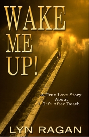 Wake Me Up! A True Love Story About Life After Death  by  Lyn Ragan
