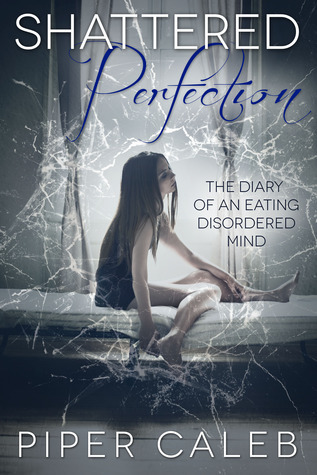 Shattered Perfection: The Diary of an Eating Disordered Mind  by  Piper Caleb