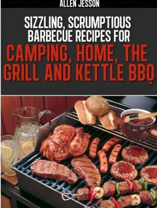 Sizzling Scrumptious Barbeque Recipes for Camping, Home, The Grill and Kettle BBQ Allen Jesson