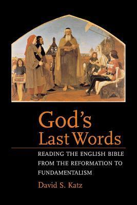 Gods Last Words: Reading the English Bible from the Reformation to Fundamentalism David S. Katz