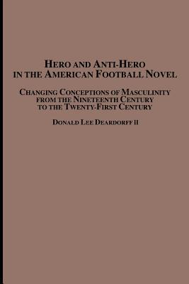Hero and Anti-Hero in the American Football Novel: Changing Conceptions of Masculinity from the 19th Century to the 21st Century Donald Lee Deardorff II