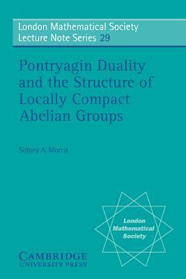 Pontryagin Duality and the Structure of Locally Compact Abelian Groups Sidney A Morris