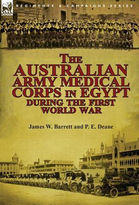 The Australian Army Medical Corps in Egypt an Illustrated and Detailed Account of the Early Organisation and Work of the Australian Medical Units in E  by  James W. Barrett