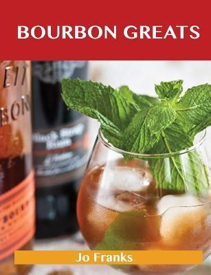 Bourbon Greats: Delicious Bourbon Recipes, the Top 65 Bourbon Recipes  by  Jo Franks