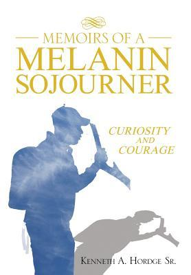 Memoirs of a Melanin Sojourner: Curiosity and Courage  by  Kenneth A. Hordge Sr.
