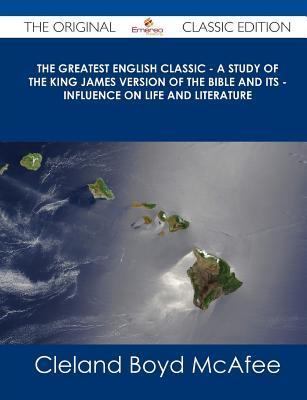 The Greatest English Classic - A Study of the King James Version of the Bible and Its - Influence on Life and Literature - The Original Classic Editio  by  Cleland Boyd McAfee